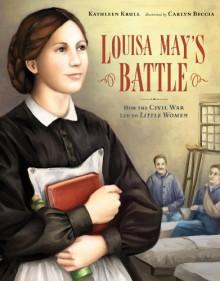 Louisa May's Battle: How the Civil War Led to <i>Little Women<i>: How the Civil War Led to Little Women - Kathleen Krull, Carlyn Beccia