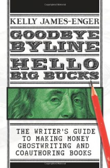 Goodbye Byline, Hello Big Bucks: The Writer's Guild to Making Money Ghostwriting and Coauthoring Books - Kelly James-Enger
