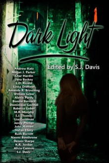 Dark Light - Jenny Phillips,Lisa Goldman,Linna Drehmel,L.D. Ricard,Jana Boskey,Char Hardin,Megan J. Parker,Alicia Cannon,K.R. Jordan,Naomi Bonthrone,Stefan Ellery,Rebecca Gober,Dominique Goodall,Andrew Katz,S.J. Thomas,Amanda R. Browning,William Greer,Ruth Barrett