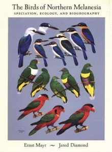 The Birds of Northern Melanesia: Speciation, Ecology, and Biogeography - Ernst Mayr, Jared Diamond