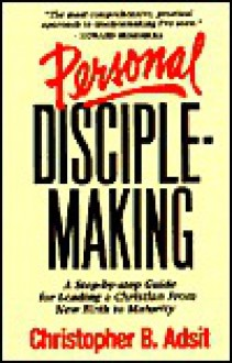 Personal Disciplemaking: A Step-By-Step Guide for Leading a Christian from New Birth to Maturity - Christopher B. Adsit