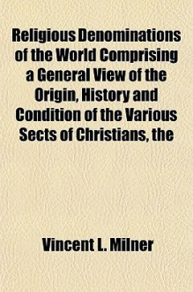 The Religious Denominations of the World Comprising a General View of the Origin, History and Condition of the Various Sects of Christians - Vincent L. Milner