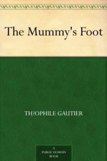 The Mummy's Foot - Théophile Gautier, Lafcadio Hearn