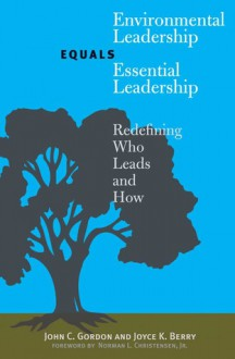 Environmental Leadership Equals Essential Leadership: Redefining Who Leads and How - John C. Gordon, Joyce K. Berry, Norman L. Christensen