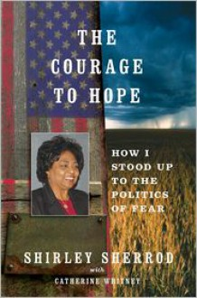 The Courage to Hope: How I Stood Up to the Politics of Fear - Shirley Sherrod, With Catherine Whitney