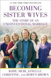 Becoming Sister Wives: The Story of an Unconventional Marriage - Kody Brown, Janelle Brown, Christine Brown, Robyn Brown, Meri Brown