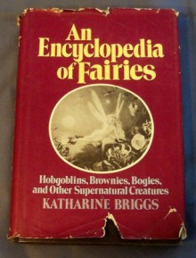 An encyclopedia of fairies: Hobgoblins, brownies, bogies, and other supernatural creatures - Katharine Mary Briggs
