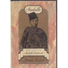 Isabelle: The Life of Isabelle Eberhardt - Annette Kobak