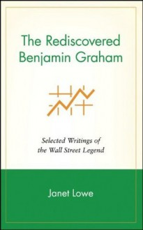 The Rediscovered Benjamin Graham: Selected Writings of the Wall Street Legend - Janet Lowe