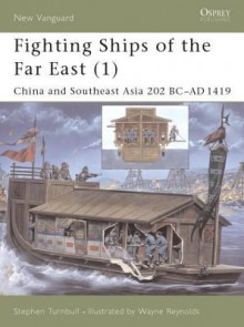 Fighting Ships of the Far East (1): China and Southeast Asia 202 BC-AD 1419 - Stephen Turnbull, Wayne Reynolds