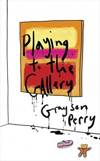 Playing to the Gallery: Helping Contemporary Art in its Struggle to be Understood - Grayson Perry