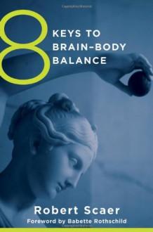 8 Keys to Brain-Body Balance - Babette Rothschild, Robert C. Scaer, Babette Rothschild, Robert C. Scaer