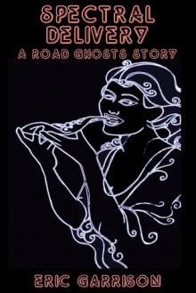 Spectral Delivery (A Road Ghosts Story) - Eric Garrison, rj sullivan, Kathy Watness