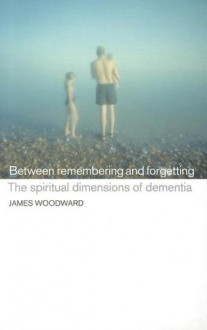 Between Remembering and Forgetting: The Spiritual Dimensions of Dementia - James Woodward