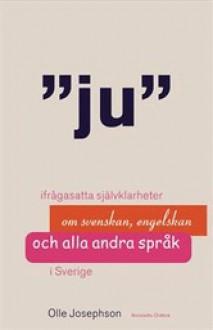 Ju: ifrågasatta självklarheter om svenskan, engelskan och alla andra språk i Sverige - Olle Josephson