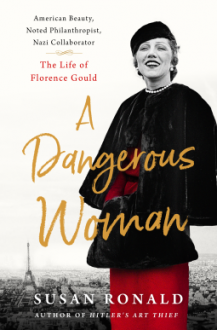 A Dangerous Woman: American Beauty, Noted Philanthropist, Nazi Collaborator – The Life of Florence Gould - Susan Ronald