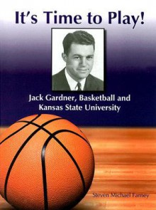It's Time to Play!: Jack Gardner, Basketball and Kansas State University - Steven Michael Farney