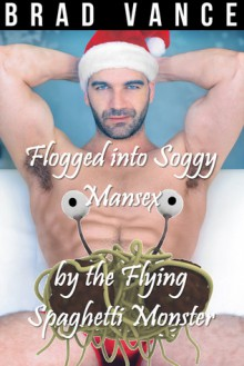 Flogged into Soggy Mansex by the Flying Spaghetti Monster - Brad Vance