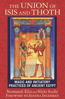 The Union of Isis and Thoth: Magic and Initiatory Practices of Ancient Egypt - Normandi Ellis, Nicki Scully, Sandra Ingerman