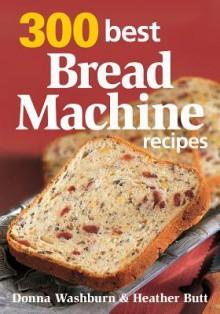 300 Best Bread Machine Recipes - Donna Washburn, Mark Shapiro, Heather Butt, Colin Erricsson
