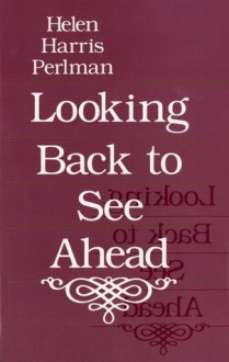 Looking Back to See Ahead - Helen Harris Perlman