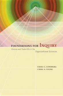 Foundations for Inquiry: Choices and Trade-Offs in the Organizational Sciences - Craig Lundberg, Cheri Young
