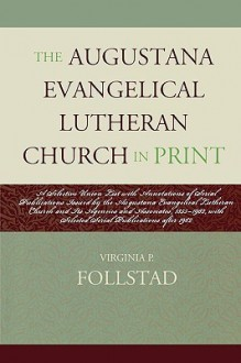 The Augustana Evangelical Lutheran Church in Print: A Selective Union List with Annotations of Serial Publications Issued by the Augustana Evangelical Lutheran Church and Its Agencies and Associates 1855-1962, with Selected Serial Publications After 1962 - Virginia P. Follstad