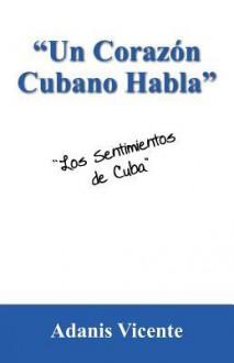 Un Corazon Cubano Habla: Los Sentimientos de Cuba - Adanis Vicente