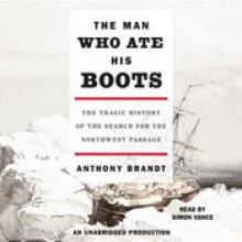 The Man Who Ate His Boots: The Tragic History of the Search for the Northwest Passage - Anthony Brandt