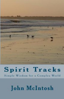 Spirit Tracks: Simple Wisdom for a Complex World - John McIntosh