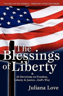 The Blessings of Liberty & 25 Devotions on Freedom, Liberty & Justice....God's Way - Juliana Love