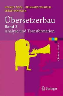 Übersetzerbau: Band 3: Analyse Und Transformation (E Xamen.Press) (German Edition) - Helmut Seidl, Reinhard Wilhelm, Sebastian Hack