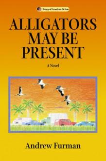 Alligators May Be Present: A Novel - Andrew Furman
