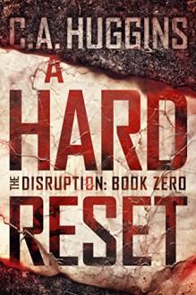 A Hard Reset: (The Disruption, Book Zero) - C.A. Huggins
