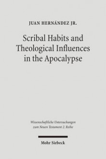 Scribal Habits and Theological Influences in the Apocalypse: The Singular Readings of Sinaiticus, Alexandrinus, and Ephraemi - Juan Hernandez