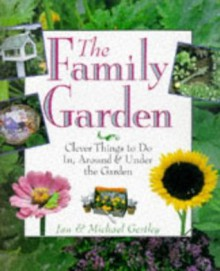 The Family Garden: Clever Things to Do In, Around and Under - Jan Gertley, Michael Gertley