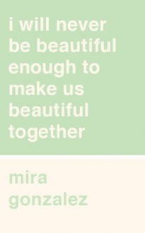 I Will Never Be Beautiful Enough to Make Us Beautiful Together - Mira Gonzalez