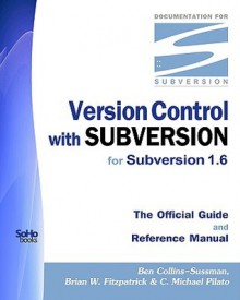 Version Control With Subversion for Subversion 1.6: The Official Guide And Reference Manual - Ben Collins-Sussman, C. Michael Pilato, Brian W. Fitzpatrick