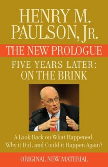 FIVE YEARS LATER: On the Brink -- THE NEW PROLOGUE: A Look Back Five Years Later on What Happened, Why it Did, and Could it Happen Again? - Henry M. Paulson
