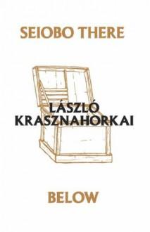 Seiobo There Below - Ottilie Mulzet, László Krasznahorkai