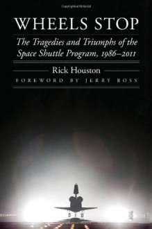 Wheels Stop: The Tragedies and Triumphs of the Space Shuttle Program, 1986-2011 (Outward Odyssey: A People's History of S) - Rick Houston