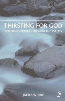 Thirsting for God: Exploring Prayer Through the Psalms - James W. Sire
