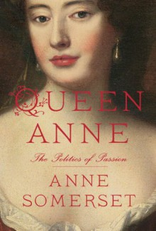 Queen Anne: The Politics of Passion - Anne Somerset