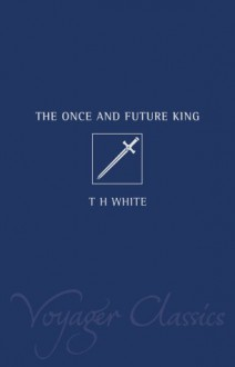The Once And Future King (Voyager Classics) - T.H. White