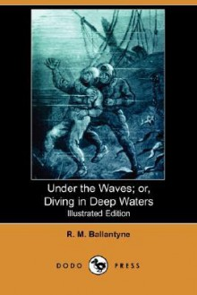 Under the Waves; Or, Diving in Deep Waters - R.M. Ballantyne