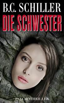 Die Schwester - Psychothriller - B.C. Schiller