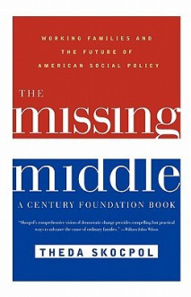 The Missing Middle: Working Families and the Future of American Social Policy - Theda Skocpol, Richard C. Leone