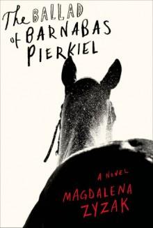 The Ballad of Barnabas Pierkiel: A Novel - Magdalena Zyzak