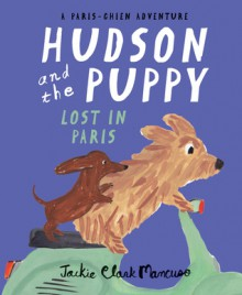 Hudson and the Puppy: Lost in Paris (Paris-Chien Adventure) - Jackie Clark Mancuso