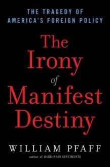 The Irony of Manifest Destiny: The Tragedy of America's Foreign Policy - William Pfaff